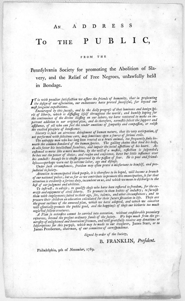 An address to the public, from the Pennsylvania Society for promoting the abolition of slavery, and the relief of free negroes, unlawfully held in bondage … Signed by order of the Society, B. Franklin, President. Philadelphia, 9th of November,1789